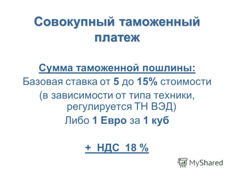 Совокупный таможенный платеж Сумма таможенной пошлины: Базовая ставка от 5 до 15% стоимости (в зависимости от типа техники, регулируется ТН ВЭД) Либо 1 Евро за 1 куб + НДС 18 %
