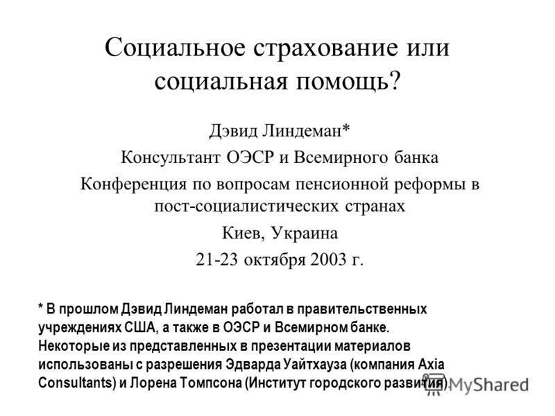 Социальное страхование или социальная помощь? Дэвид Линдеман* Консультант ОЭСР и Всемирного банка Конференция по вопросам пенсионной реформы в пост-социалистических странах Киев, Украина 21-23 октября 2003 г. * В прошлом Дэвид Линдеман работал в прав