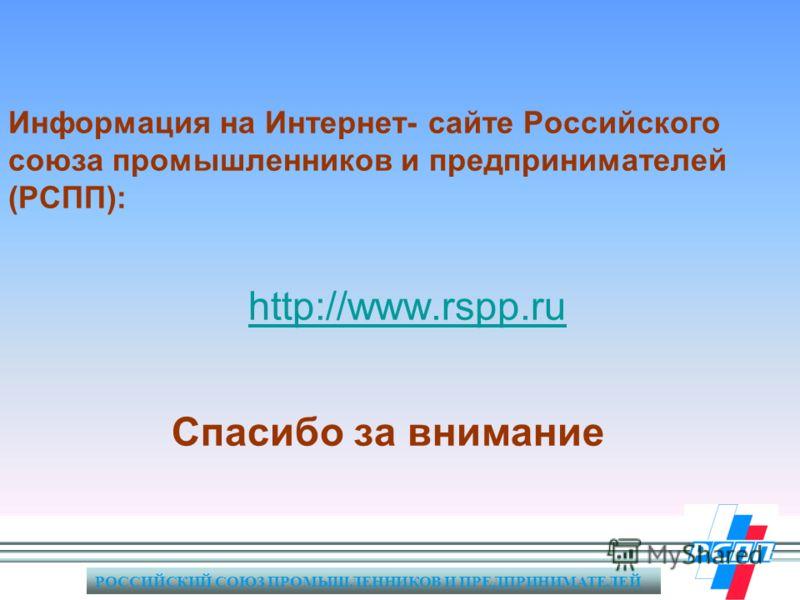 РОССИЙСКИЙ СОЮЗ ПРОМЫШЛЕННИКОВ И ПРЕДПРИНИМАТЕЛЕЙ Информация на Интернет- сайте Российского союза промышленников и предпринимателей (РСПП): http://www.rspp.ru Спасибо за внимание http://www.rspp.ru