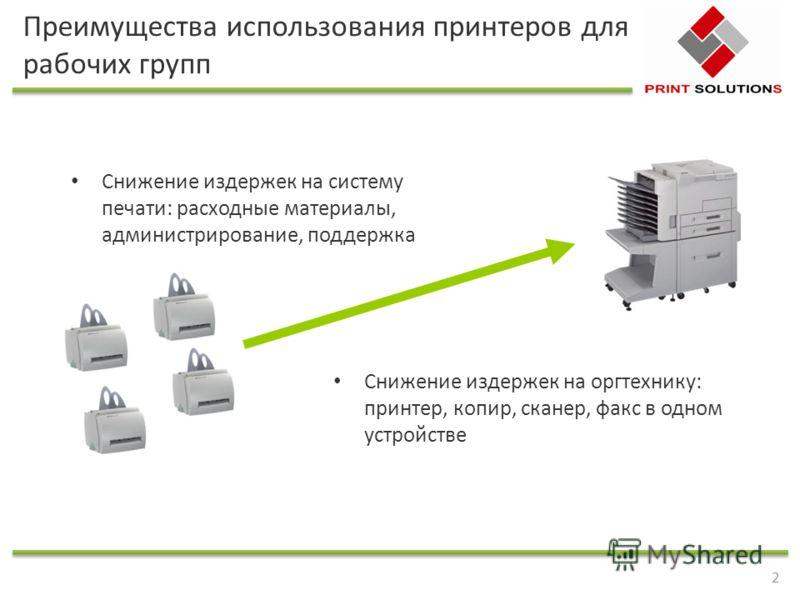 2 Преимущества использования принтеров для рабочих групп Снижение издержек на систему печати: расходные материалы, администрирование, поддержка Снижение издержек на оргтехнику: принтер, копир, сканер, факс в одном устройстве