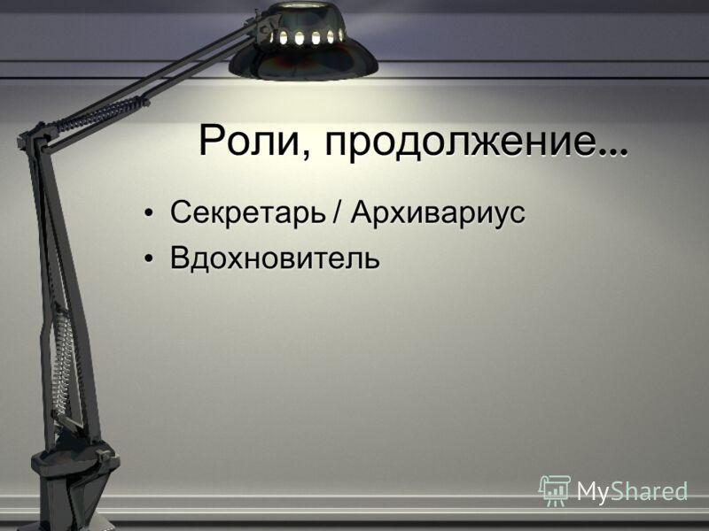 Роли, продолжение … Секретарь / Архивариус Вдохновитель Секретарь / Архивариус Вдохновитель