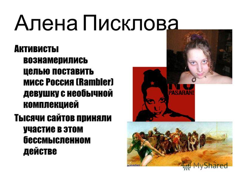 Алена Писклова Активисты вознамерились целью поставить мисс Россия (Rambler) девушку с необычной комплекцией Тысячи сайтов приняли участие в этом бессмысленном действе
