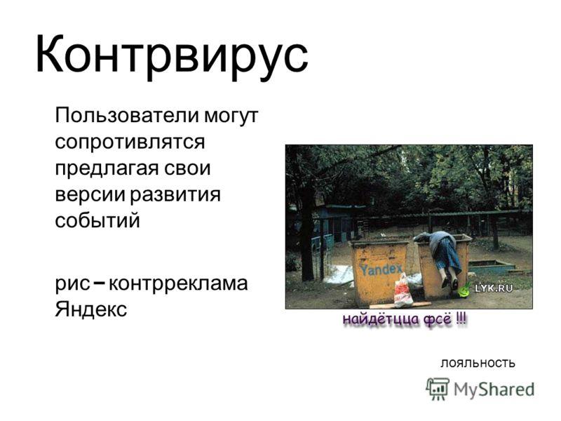 Контрвирус Пользователи могут сопротивлятся предлагая свои версии развития событий рис – контрреклама Яндекс лояльность