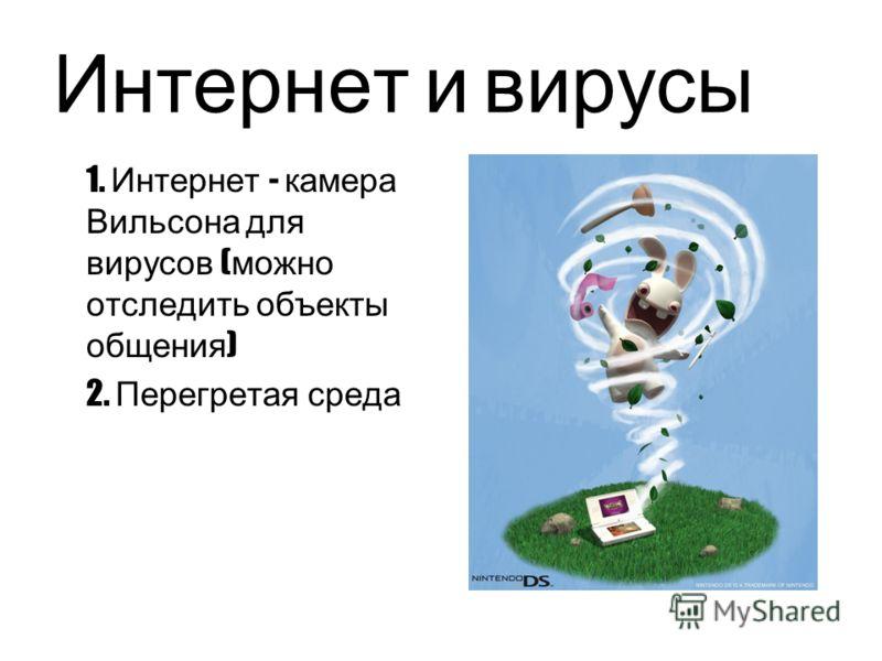 Интернет и вирусы 1. Интернет - камера Вильсона для вирусов ( можно отследить объекты общения ) 2. Перегретая среда