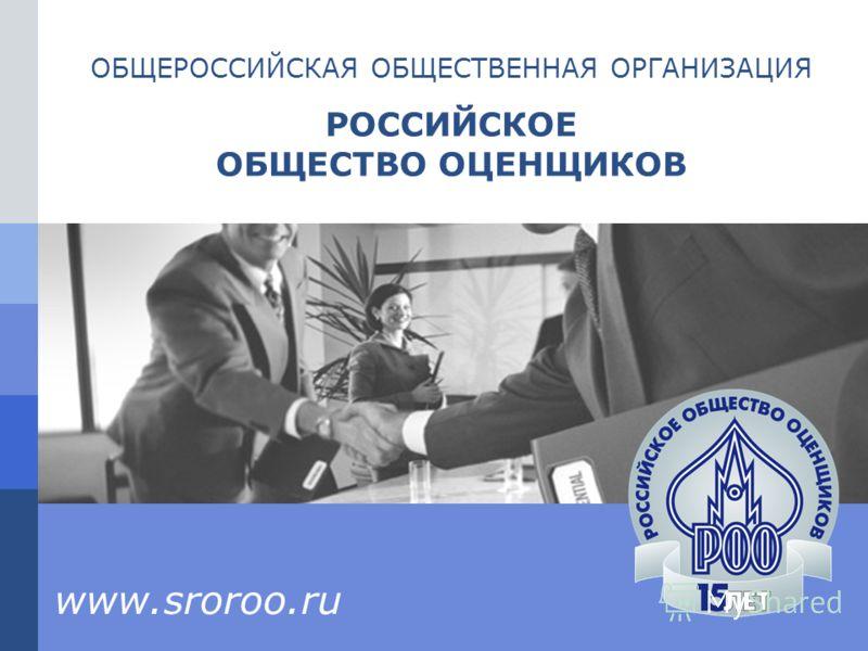 ОБЩЕРОССИЙСКАЯ ОБЩЕСТВЕННАЯ ОРГАНИЗАЦИЯ РОССИЙСКОЕ ОБЩЕСТВО ОЦЕНЩИКОВ www.sroroo.ru
