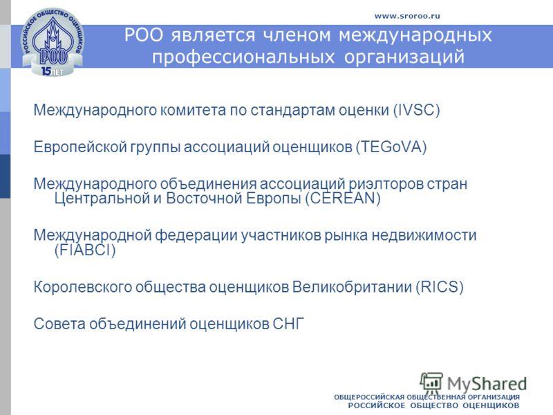 ОБЩЕРОССИЙСКАЯ ОБЩЕСТВЕННАЯ ОРГАНИЗАЦИЯ РОССИЙСКОЕ ОБЩЕСТВО ОЦЕНЩИКОВ www.sroroo.ru РОО является членом международных профессиональных организаций Международного комитета по стандартам оценки (IVSC) Европейской группы ассоциаций оценщиков (TEGoVA) Ме