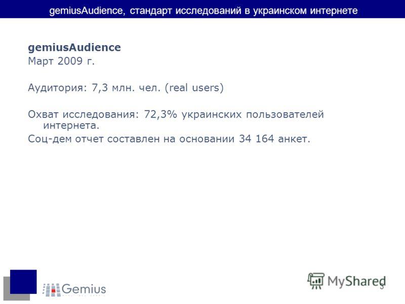 3 gemiusAudience, стандарт исследований в украинском интернете gemiusAudience Март 2009 г. Аудитория: 7,3 млн. чел. (real users) Охват исследования: 72,3% украинских пользователей интернета. Соц-дем отчет составлен на основании 34 164 анкет.