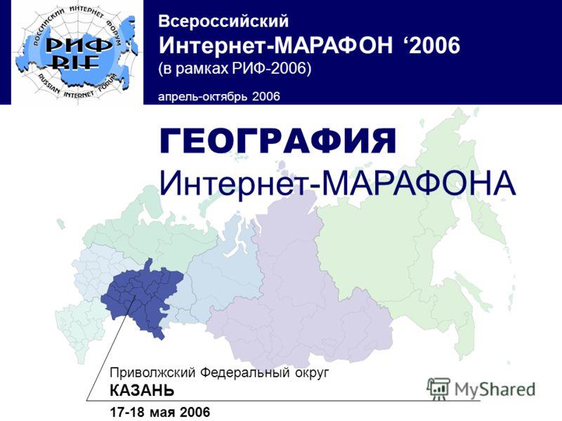 Всероссийский Интернет-МАРАФОН 2006 (в рамках РИФ-2006) апрель-октябрь 2006 Приволжский Федеральный округ КАЗАНЬ 17-18 мая 2006 ГЕОГРАФИЯ Интернет-МАРАФОНА