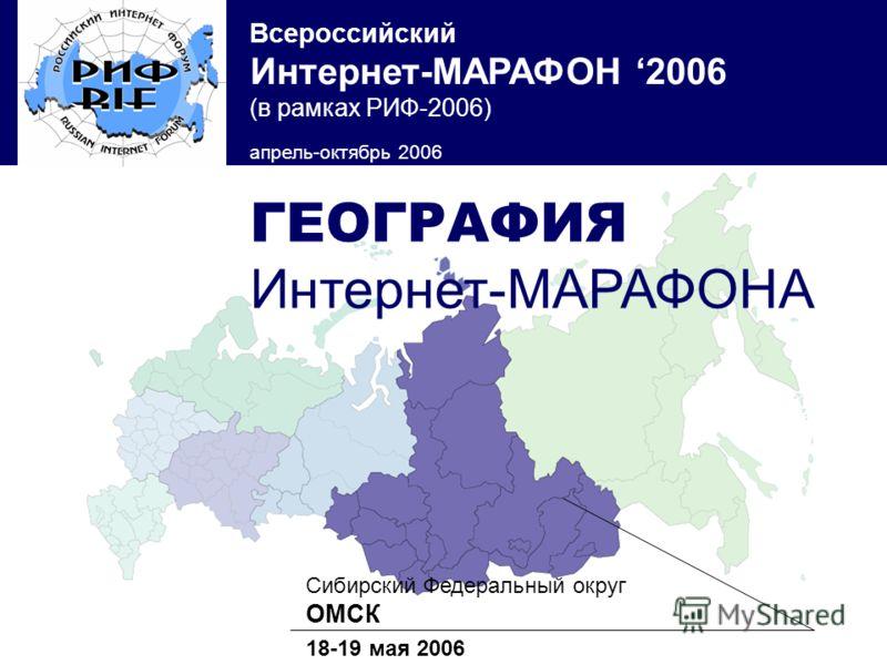 Всероссийский Интернет-МАРАФОН 2006 (в рамках РИФ-2006) апрель-октябрь 2006 Сибирский Федеральный округ ОМСК 18-19 мая 2006 ГЕОГРАФИЯ Интернет-МАРАФОНА