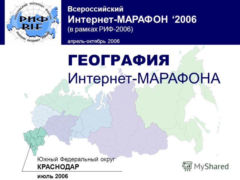Всероссийский Интернет-МАРАФОН 2006 (в рамках РИФ-2006) апрель-октябрь 2006 Южный Федеральный округ КРАСНОДАР июль 2006 ГЕОГРАФИЯ Интернет-МАРАФОНА