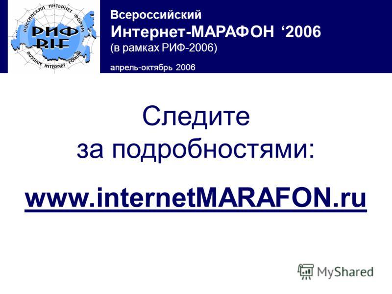Всероссийский Интернет-МАРАФОН 2006 (в рамках РИФ-2006) апрель-октябрь 2006 Следите за подробностями: www.internetMARAFON.ru