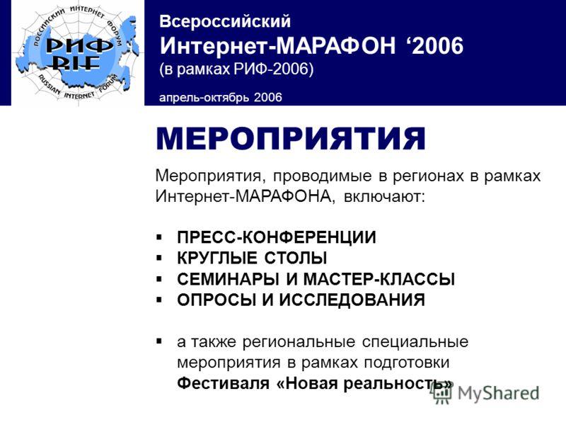 Всероссийский Интернет-МАРАФОН 2006 (в рамках РИФ-2006) апрель-октябрь 2006 МЕРОПРИЯТИЯ Мероприятия, проводимые в регионах в рамках Интернет-МАРАФОНА, включают: ПРЕСС-КОНФЕРЕНЦИИ КРУГЛЫЕ СТОЛЫ СЕМИНАРЫ И МАСТЕР-КЛАССЫ ОПРОСЫ И ИССЛЕДОВАНИЯ а также ре