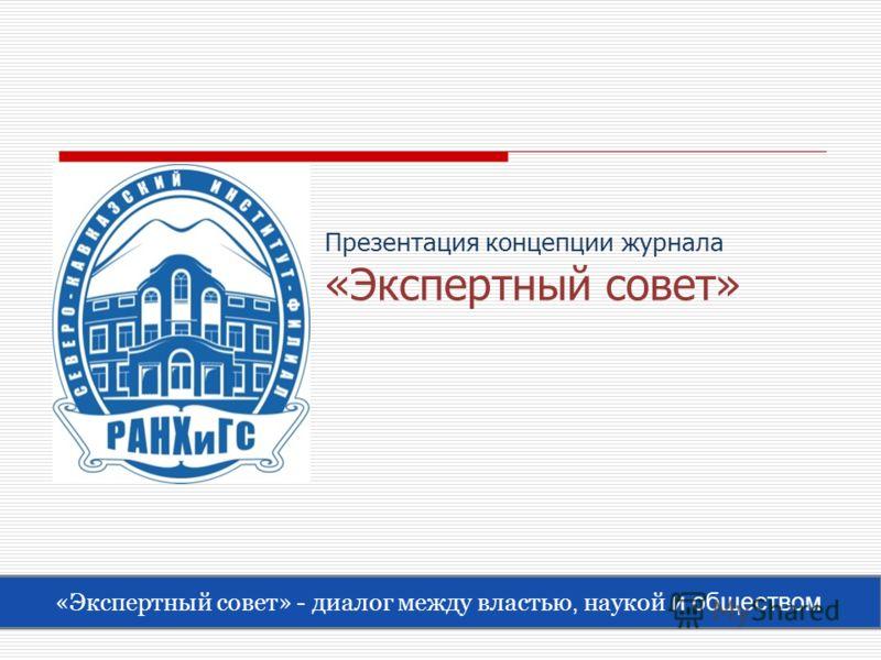 Презентация концепции журнала «Экспертный совет» «Экспертный совет» - диалог между властью, наукой и обществом