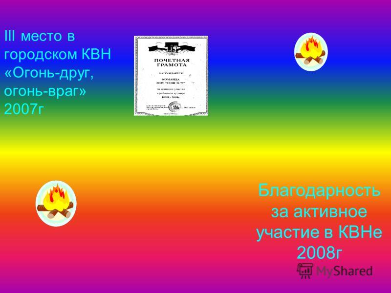 III место в городском КВН «Огонь-друг, огонь-враг» 2007г Благодарность за активное участие в КВНе 2008г