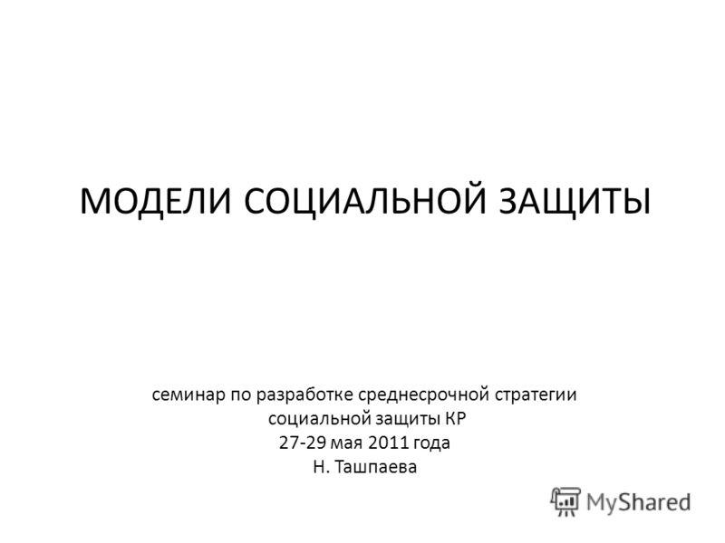 МОДЕЛИ СОЦИАЛЬНОЙ ЗАЩИТЫ семинар по разработке среднесрочной стратегии социальной защиты КР 27-29 мая 2011 года Н. Ташпаева