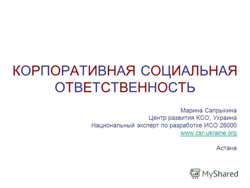 КОРПОРАТИВНАЯ СОЦИАЛЬНАЯ ОТВЕТСТВЕННОСТЬ Марина Сапрыкина Центр развития КСО, Украина Национальный эксперт по разработке ИСО 26000 www.csr-ukraine.org Астана