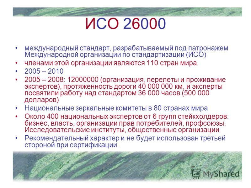 ИСО 26000 международный стандарт, разрабатываемый под патронажем Международной организации по стандартизации (ИСО) членами этой организации являются 110 стран мира. 2005 – 2010 2005 – 2008: 12000000 (организация, перелеты и проживание экспертов), про