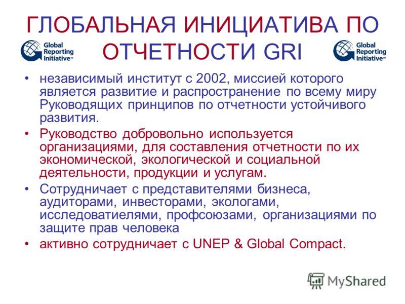 ГЛОБАЛЬНАЯ ИНИЦИАТИВА ПО ОТЧЕТНОСТИ GRI независимый институт с 2002, миссией которого является развитие и распространение по всему миру Руководящих принципов по отчетности устойчивого развития. Руководство добровольно используется организациями, для