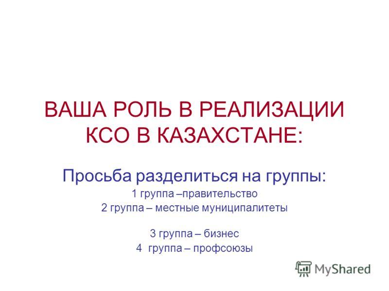 ВАША РОЛЬ В РЕАЛИЗАЦИИ КСО В КАЗАХСТАНЕ: Просьба разделиться на группы: 1 группа –правительство 2 группа – местные муниципалитеты 3 группа – бизнес 4 группа – профсоюзы