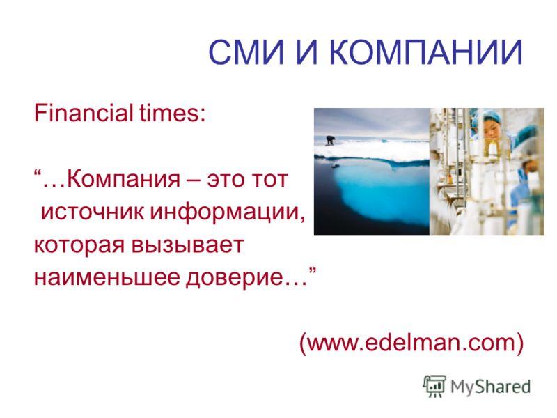 СМИ И КОМПАНИИ Financial times: …Компания – это тот источник информации, которая вызывает наименьшее доверие… (www.edelman.com)
