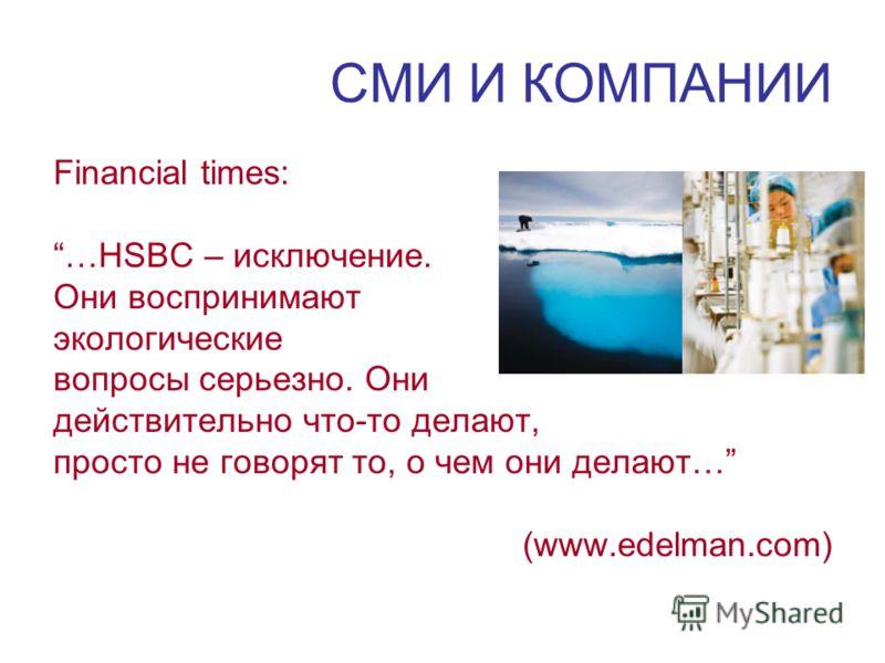 СМИ И КОМПАНИИ Financial times: …HSBC – исключение. Они воспринимают экологические вопросы серьезно. Они действительно что-то делают, просто не говорят то, о чем они делают… (www.edelman.com)