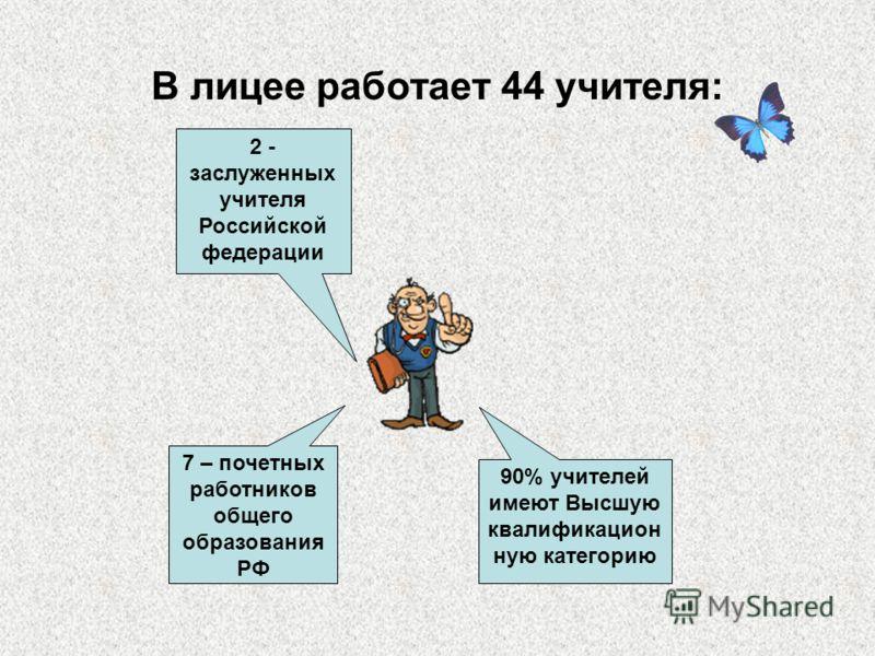 В лицее работает 44 учителя: 2 - заслуженных учителя Российской федерации 7 – почетных работников общего образования РФ 90% учителей имеют Высшую квалификацион ную категорию