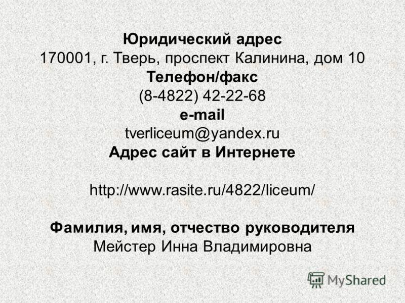Юридический адрес 170001, г. Тверь, проспект Калинина, дом 10 Телефон/факс (8-4822) 42-22-68 e-mail tverliceum@yandex.ru Адрес сайт в Интернете http://www.rasite.ru/4822/liceum/ Фамилия, имя, отчество руководителя Мейстер Инна Владимировна