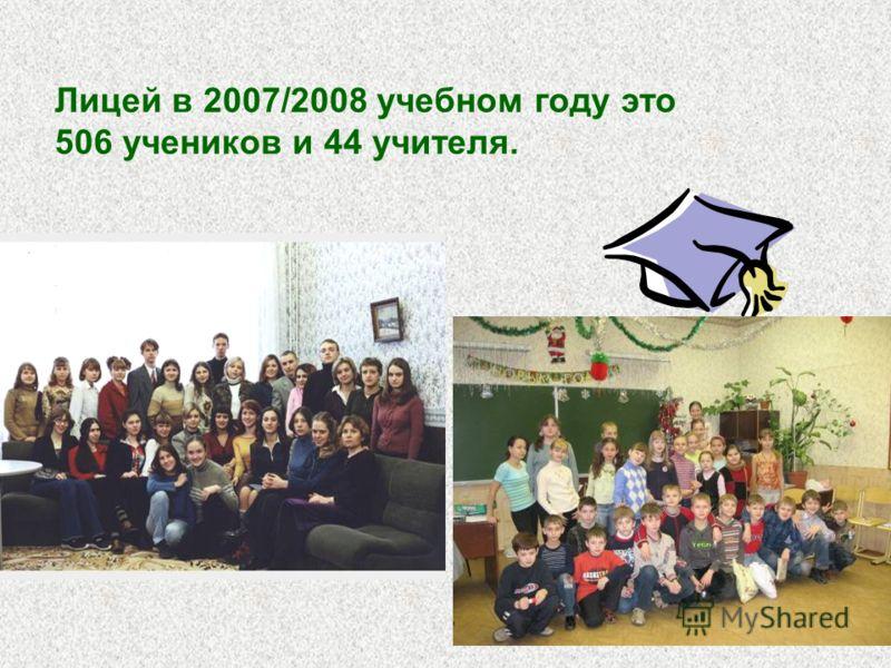 Лицей в 2007/2008 учебном году это 506 учеников и 44 учителя.