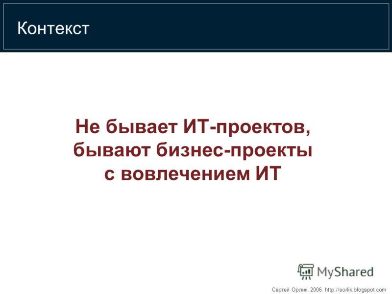 Сергей Орлик, 2006. http://sorlik.blogspot.com Контекст Не бывает ИТ-проектов, бывают бизнес-проекты с вовлечением ИТ
