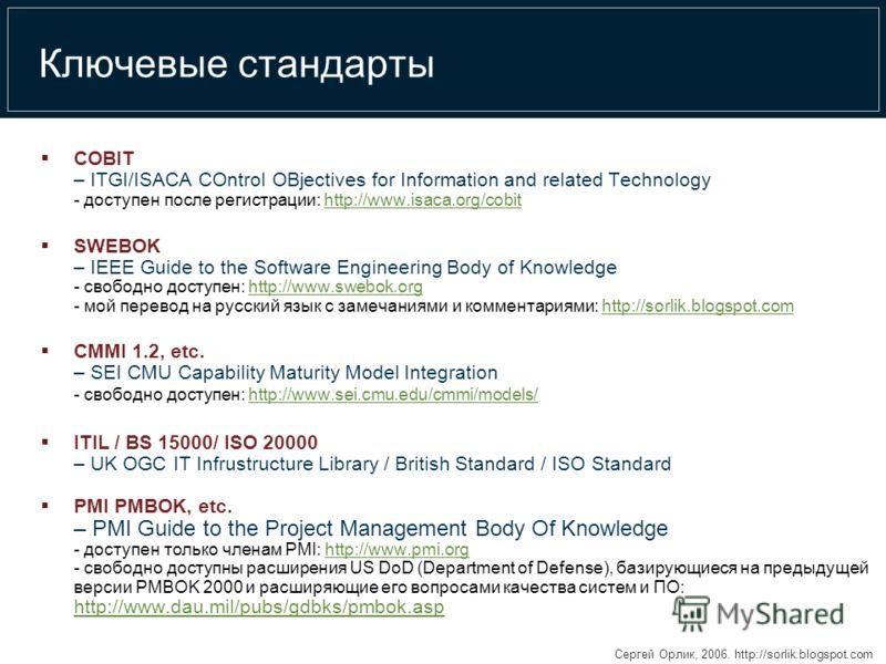 Сергей Орлик, 2006. http://sorlik.blogspot.com Ключевые стандарты COBIT – ITGI/ISACA COntrol OBjectives for Information and related Technology - доступен после регистрации: http://www.isaca.org/cobithttp://www.isaca.org/cobit SWEBOK – IEEE Guide to t