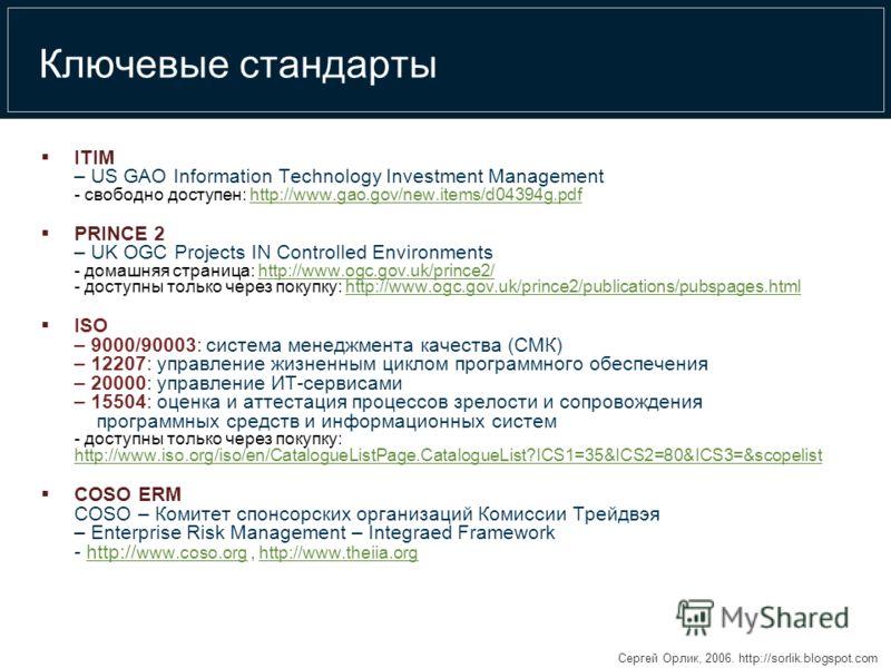 Сергей Орлик, 2006. http://sorlik.blogspot.com Ключевые стандарты ITIM – US GAO Information Technology Investment Management - свободно доступен: http://www.gao.gov/new.items/d04394g.pdfhttp://www.gao.gov/new.items/d04394g.pdf PRINCE 2 – UK OGC Proje