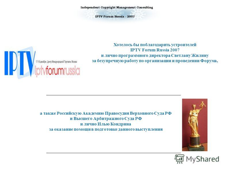 а также Российскую Академию Правосудия Верховного Суда РФ и Высшего Арбитражного Суда РФ и лично Илью Кондрина за оказание помощи в подготовке данного выступления Хотелось бы поблагодарить устроителей IPTV Forum Russia 2007 и лично программного дирек