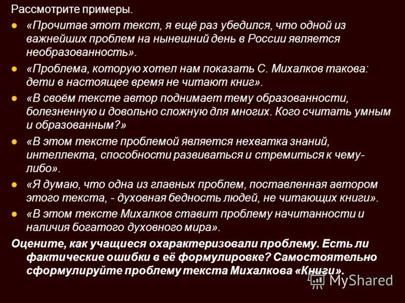 Рассмотрите примеры. «Прочитав этот текст, я ещё раз убедился, что одной из важнейших проблем на нынешний день в России является необразованность». «Проблема, которую хотел нам показать С. Михалков такова: дети в настоящее время не читают книг». «В с