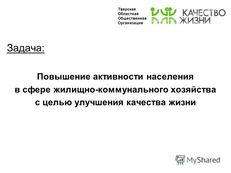 Задача: Повышение активности населения в сфере жилищно-коммунального хозяйства с целью улучшения качества жизни Тверская Областная Общественная Организация