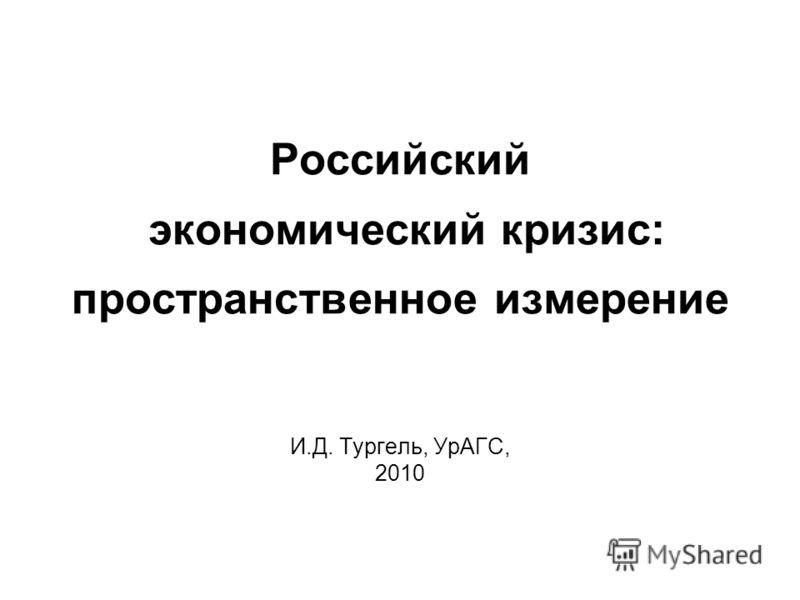 Российский экономический кризис: пространственное измерение И.Д. Тургель, УрАГС, 2010