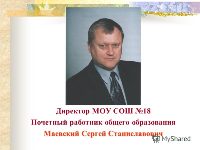 Директор МОУ СОШ 18 Почетный работник общего образования Маевский Сергей Станиславович