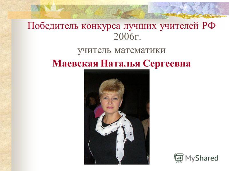 Победитель конкурса лучших учителей РФ 2006г. учитель математики Маевская Наталья Сергеевна