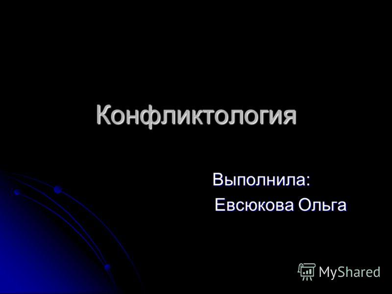 Конфликтология Выполнила: Выполнила: Евсюкова Ольга Евсюкова Ольга