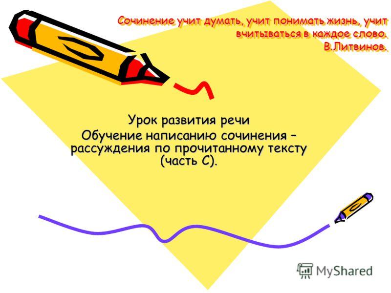 Сочинение учит думать, учит понимать жизнь, учит вчитываться в каждое слово. В.Литвинов. Урок развития речи Обучение написанию сочинения – рассуждения по прочитанному тексту (часть С).