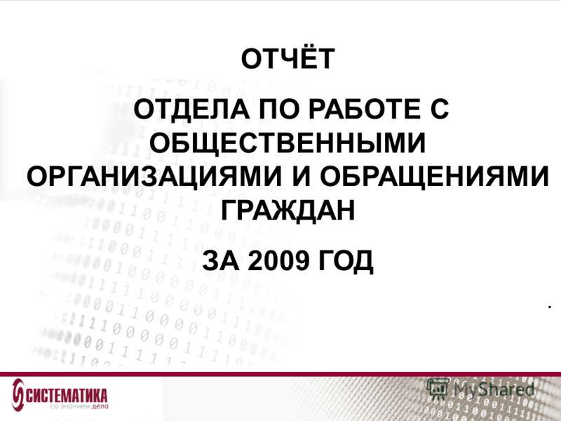 ОТЧЁТ ОТДЕЛА ПО РАБОТЕ С ОБЩЕСТВЕННЫМИ ОРГАНИЗАЦИЯМИ И ОБРАЩЕНИЯМИ ГРАЖДАН ЗА 2009 ГОД.