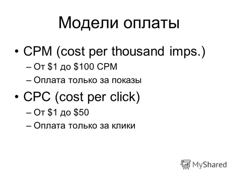 Модели оплаты CPM (cost per thousand imps.) –От $1 до $100 CPM –Оплата только за показы CPC (cost per click) –От $1 до $50 –Оплата только за клики