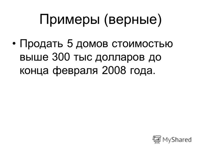 Примеры (верные) Продать 5 домов стоимостью выше 300 тыс долларов до конца февраля 2008 года.