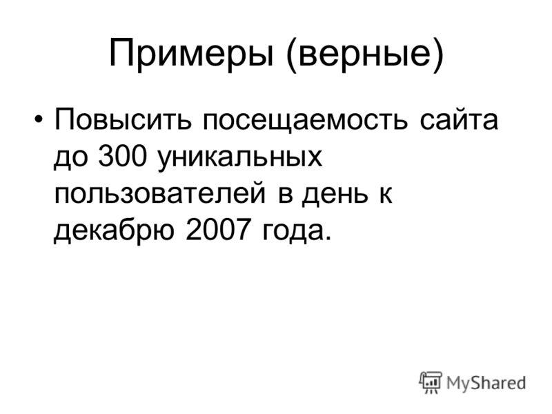 Примеры (верные) Повысить посещаемость сайта до 300 уникальных пользователей в день к декабрю 2007 года.