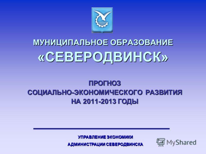 МУНИЦИПАЛЬНОЕ ОБРАЗОВАНИЕ «СЕВЕРОДВИНСК» ПРОГНОЗ СОЦИАЛЬНО-ЭКОНОМИЧЕСКОГО РАЗВИТИЯ НА 2011-2013 ГОДЫ УПРАВЛЕНИЕ ЭКОНОМИКИ АДМИНИСТРАЦИИ СЕВЕРОДВИНСКА