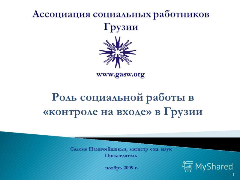 1 Роль социальной работы в «контроле на входе» в Грузии ноябрь 2009 г. Саломе Намичейшвили, магистр соц. наук Председатель www.gasw.org