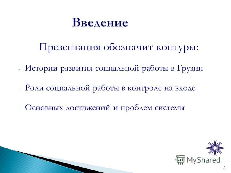 Презентация обозначит контуры: - Истории развития социальной работы в Грузии - Роли социальной работы в контроле на входе - Основных достижений и проблем системы 2