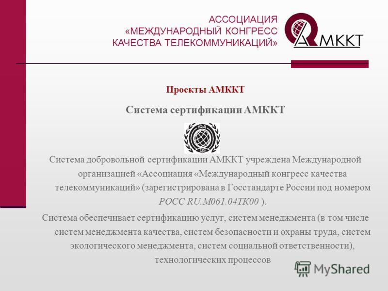 Проекты АМККТ Система сертификации АМККТ Система добровольной сертификации АМККТ учреждена Международной организацией «Ассоциация «Международный конгресс качества телекоммуникаций» (зарегистрирована в Госстандарте России под номером РОСС RU.М061.04ТК