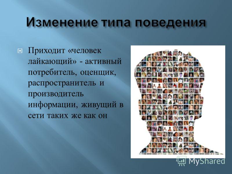 Приходит « человек лайкающий » - активный потребитель, оценщик, распространитель и производитель информации, живущий в сети таких же как он