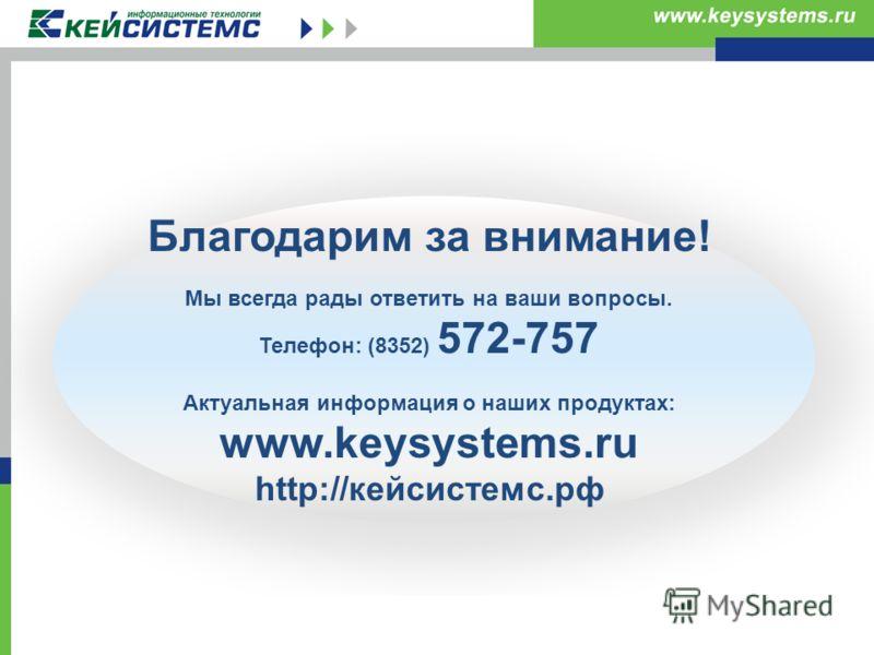 Благодарим за внимание! Мы всегда рады ответить на ваши вопросы. Телефон: (8352) 572-757 Актуальная информация о наших продуктах: www.keysystems.ru http://кейсистемс.рф