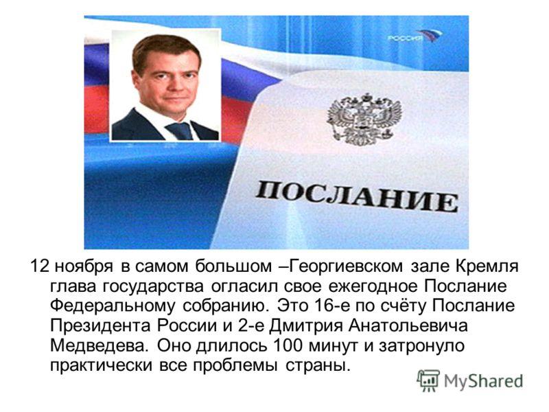 12 ноября в самом большом –Георгиевском зале Кремля глава государства огласил свое ежегодное Послание Федеральному собранию. Это 16-е по счёту Послание Президента России и 2-е Дмитрия Анатольевича Медведева. Оно длилось 100 минут и затронуло практиче